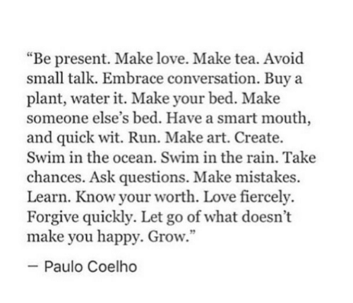 """Make You Happy: """"Be present. Make love. Make tea. Avoid  small talk. Embrace conversation. Buy a  plant, water it. Make your bed. Make  someone else's bed. Have a smart mouth,  and quick wit. Run. Make art. Create.  Swim in the ocean. Swim in the rain. Take  chances. Ask questions. Make mistakes.  Learn. Know your worth. Love fiercely.  Forgive quickly. Let go of what doesn't  make you happy. Grow.""""  -Paulo Coelho"""