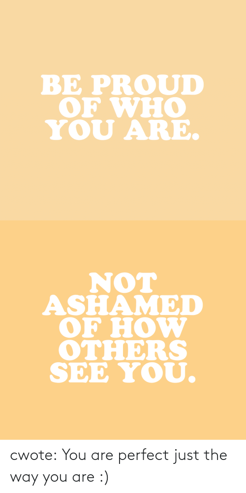 who you are: BE PROUD  OF WHO  YOU ARE.   NOT  ASHAMED  OF HOW  OTHERS  SEE YOU. cwote:  You are perfect just the way you are :)