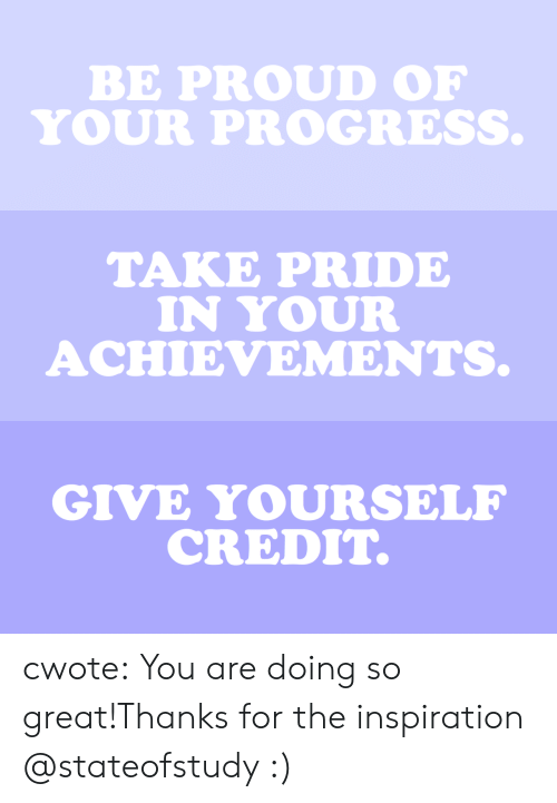 Target, Tumblr, and Blog: BE PROUD OF  YOUR PROGRESS   TAKE PRIDE  IN YOUR  ACHIEVEMENTS.   GIVE YOURSELF  CREDIT. cwote:  You are doing so great!Thanks for the inspiration @stateofstudy :)