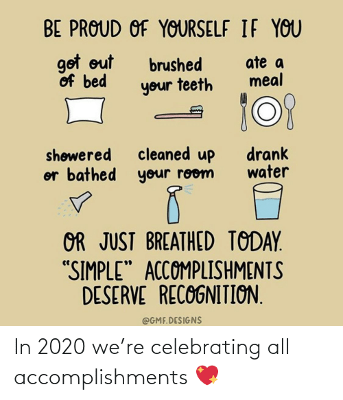 "Water: BE PROUD OF YOURSELF IF YOU  got out  of bed  ate a  meal  brushed  your teeth  cleaned up  or bathed your room  drank  water  shøwered  OR JUST BREATHED TODAY.  ""SIMPLE"" ACCOMPLISHMENTS  DESERVE RECOGNITION.  @GMF.DESIGNS In 2020 we're celebrating all accomplishments 💖"