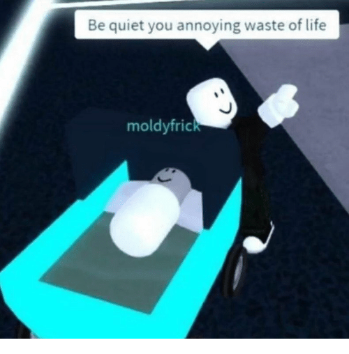 Quiet You: Be quiet you annoying waste of life  moldyfrick