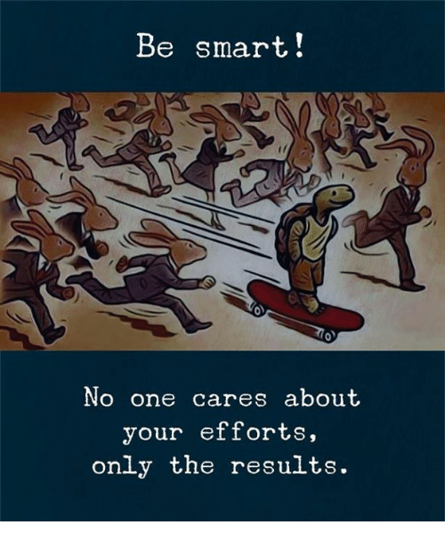 Smart, One, and No One Cares: Be smart!  No one cares about  your efforts,  only the results.