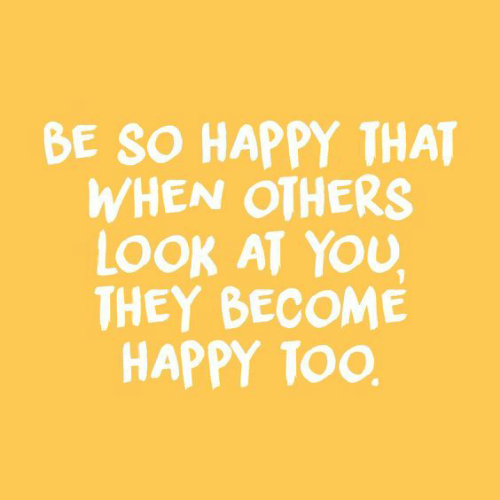 Happy, They, and You: BE SO HAPPY THAT  WHEN OTHERS  LOOK AT YOU  THEY BECOME  HAPPY TOO