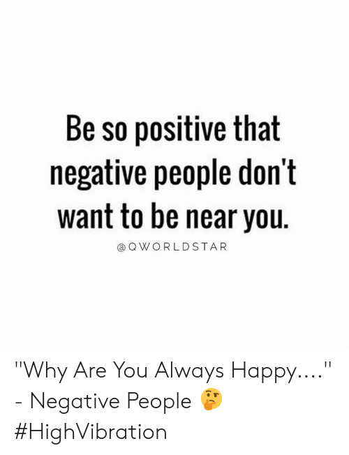 "Happy, Hood, and Why: Be so positive that  negative people don't  want to be near you.  QWORLDSTAR ""Why Are You Always Happy...."" - Negative People 🤔 #HighVibration"