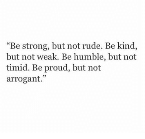 """Arrogant: """"Be strong, but not rude. Be kind,  but not weak. Be humble, but not  timid. Be proud, but not  arrogant."""""""