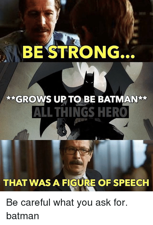 Be Batman: BE STRONG  GROWS UP TO BE BATMAN  ALL THINGS HERO  THAT WAS A FIGURE OF SPEECH Be careful what you ask for. batman