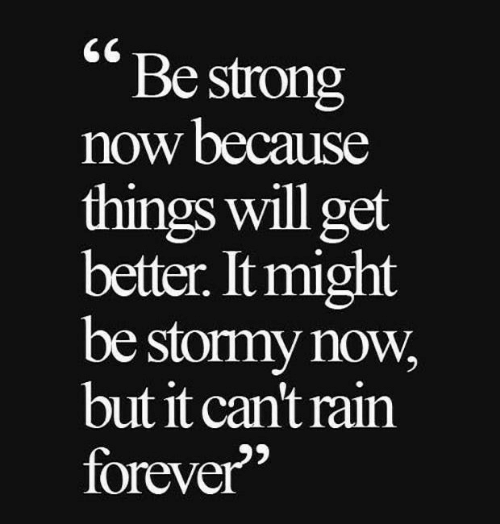 It Might Be: Be strong  now because  things will get  better. It might  be stormy now  but it can't rain  forever""