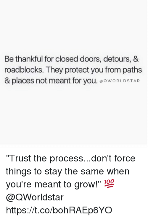 "Procession: Be thankful for closed doors, detours, &  roadblocks. They protect you from paths  & places not meant for you. ⓐQWORLD STAR ""Trust the process...don't force things to stay the same when you're meant to grow!"" 💯 @QWorldstar https://t.co/bohRAEp6YO"