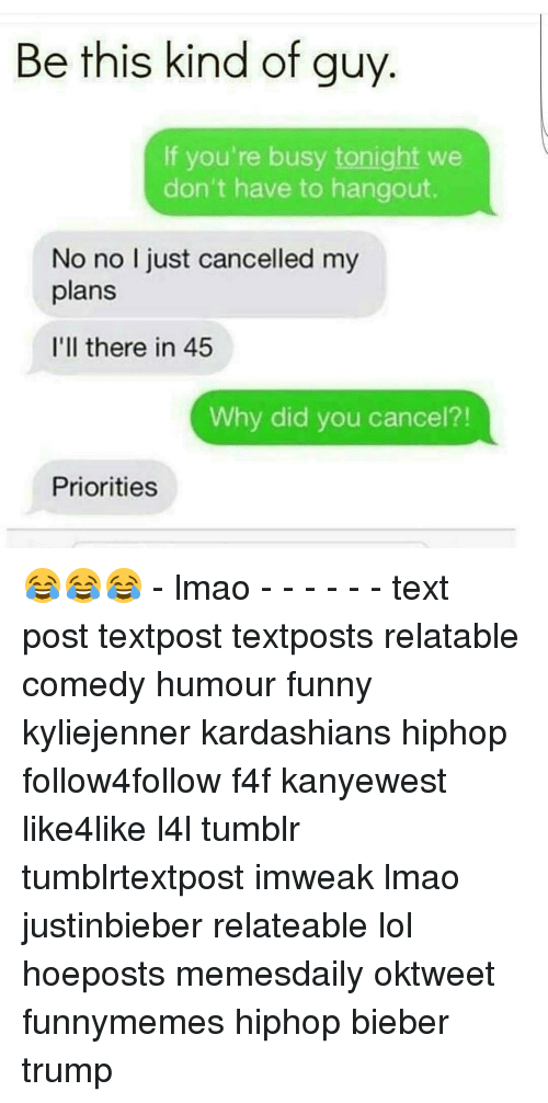 Relaters: Be this kind of guy  If you're busy tonight we  don't have to hangout.  No no I just cancelled my  plans  I'll there in 45  Why did you cancel?!  Priorities 😂😂😂 - lmao - - - - - - text post textpost textposts relatable comedy humour funny kyliejenner kardashians hiphop follow4follow f4f kanyewest like4like l4l tumblr tumblrtextpost imweak lmao justinbieber relateable lol hoeposts memesdaily oktweet funnymemes hiphop bieber trump