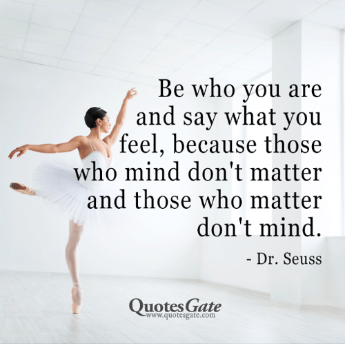 Dr Seuss Quotes: Be who vou are  and say what you  feel, because those  who mind don't matter  and those who matter  don't mind.  Dr. Seuss  Quotes Gate  www.quotesgate.com