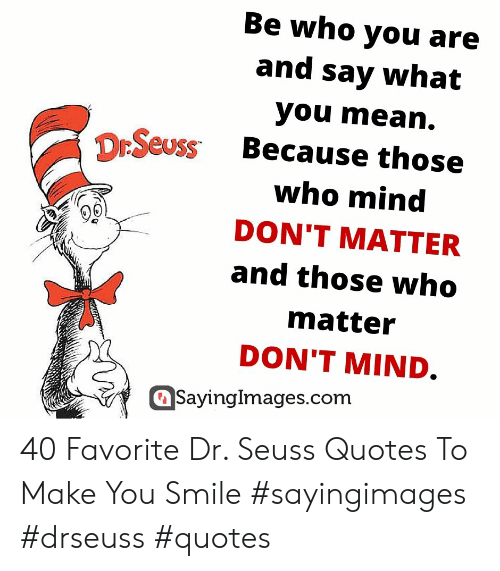 Dr Seuss Quotes: Be who you are  and say what  you mean.  DrSeuss Because those  who mind  DON'T MATTER  and those who  matter  DON'T MIND.  SayingImages.com 40 Favorite Dr. Seuss Quotes To Make You Smile #sayingimages #drseuss #quotes