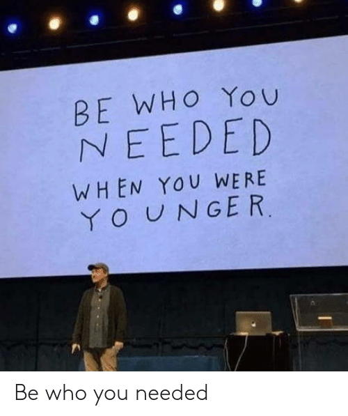 Who, You, and When You: BE WHO You  NEEDED  WHEN YOU WERE  YOUNGER Be who you needed