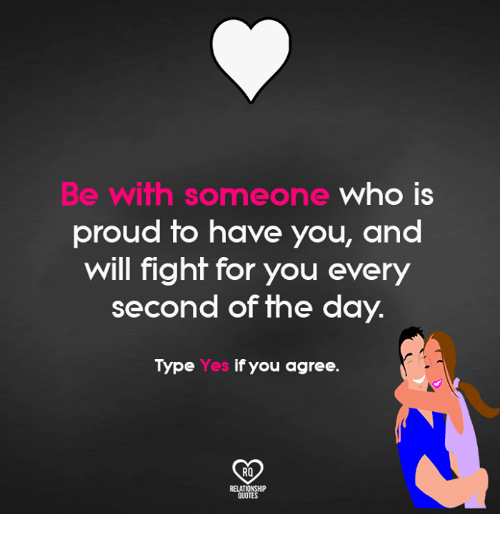 Relatible: Be wifh someone who IS  proud to have you, and  will fight for you every  second of the day.  Type  Yes if you agree  RO  RELAT  QUOT