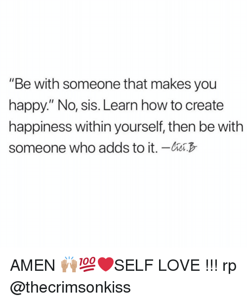 """Love, Happy, and How To: """"Be with someone that makes you  happy."""" No, sis. Learn how to create  happiness within yourself, then be with  someone who adds to it. - AMEN 🙌🏽💯❤️SELF LOVE !!! rp @thecrimsonkiss"""