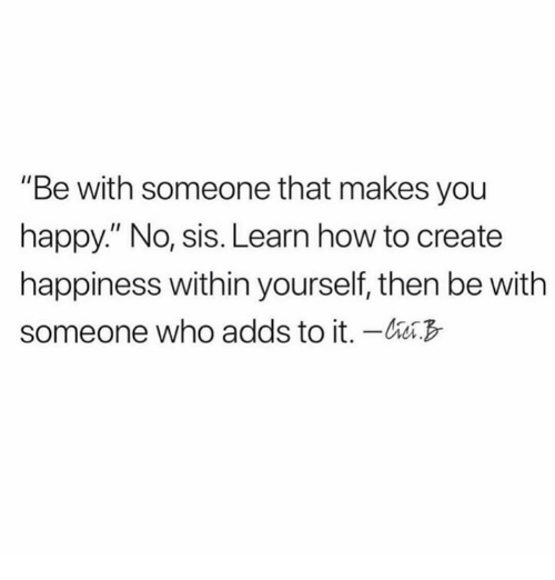 """Relationships, Happy, and How To: """"Be with someone that makes you  happy."""" No, sis. Learn how to create  happiness within yourself, then be with  someone who adds to it. -"""