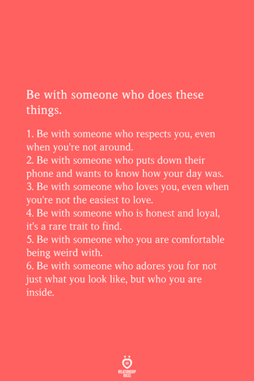 Being Weird, Comfortable, and Love: Be with someone who does these  things  1. Be with someone who respects you, even  when you're not around.  2. Be with someone who puts down their  phone and wants to know how your day was  3. Be with someone who loves you, even when  you're not the easiest to love  4. Be with someone who is honest and loyal,  it's a rare trait to find.  5. Be with someone who you are comfortable  being weird with.  6. Be with someone who adores you for not  just what you look like, but who you are  inside