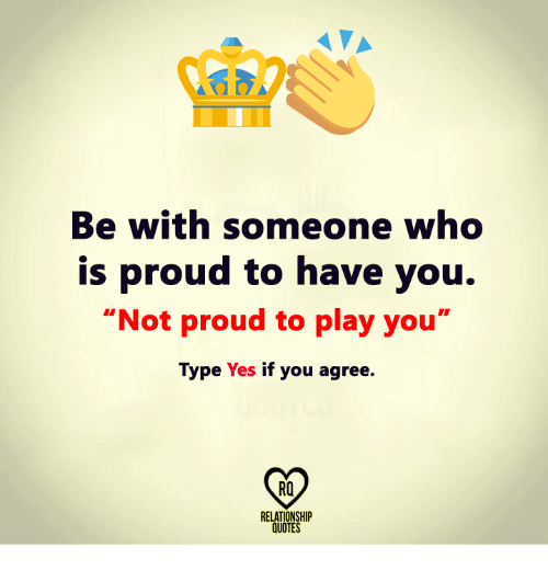 Played You: Be with someone who  is proud to have you.  Not proud to play you  Type Yes  if you agree.  RELATIONSHIP  QUOTES