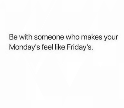 Mondays: Be with someone who makes your  Monday's feel like Friday's.