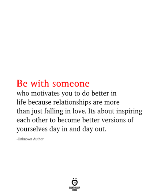 yourselves: Be with someone  who motivates you to do better in  life because relationships are more  than just falling in love. Its about inspiring  each other to become better versions of  yourselves day in and day out.  -Unknown Author  RELATIONSHIP  RILES