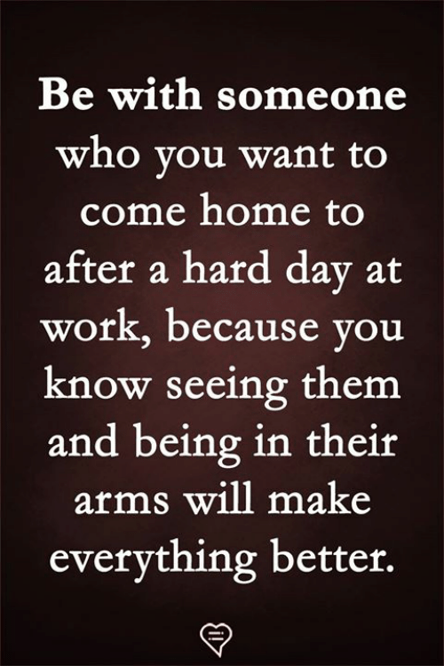 dav: Be with someone  who vou want to  come home to  after a hard dav at  work, because you  know seeing them  and being in their  arms will make  everything better.