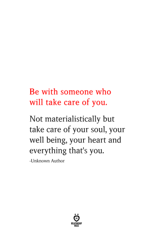 Heart, Take Care, and Who: Be with someone who  will take care of you.  Not materialistically but  take care of your soul, your  well being, your heart and  everything that's you  -Unknown Author  RELATIONSHIP  ES