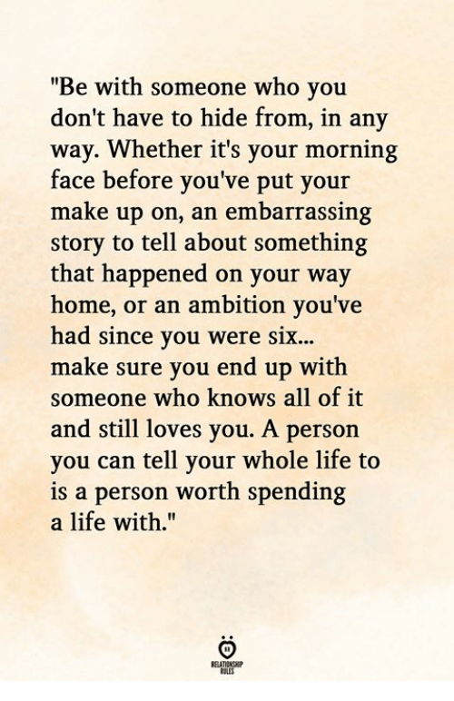"Life, Home, and Ambition: ""Be with someone who you  don't have to hide from, in any  way. Whether it's your morning  face before you've put your  make up on, an embarrassing  story to tell about something  that happened on your way  home, or an ambition you've  had since you were six...  make sure you end up with  someone who knows all of it  and still loves you. A person  you can tell your whole life to  is a person worth spending  a life with.""  RELATIONGHIP"