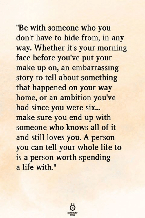"""Life, Home, and Ambition: """"Be with someone who you  don't have to hide from, in any  way. Whether it's your morning  face before you've put your  make up on, an embarrassing  story to tell about something  that happened on your way  home, or an ambition you've  had since you were six...  make sure you end up with  someone who knows all of it  and still loves you. A person  you can tell your whole life to  is a person worth spending  a life with.""""  RELATIONGHIP"""
