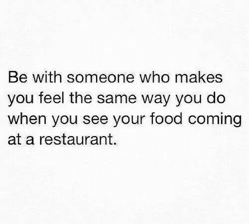 same: Be with someone  you feel the same way you do  when you see your food coming  at a restaurant.  who makes