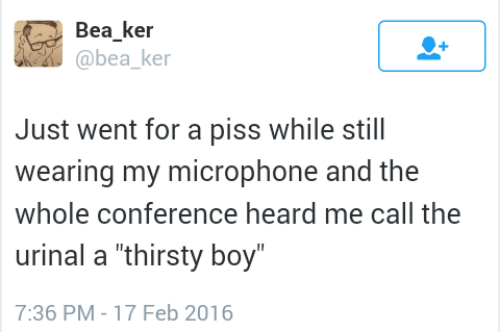 "feb: Bea ker  @bea ke  Just went for a piss while still  wearing my microphone and the  whole conference heard me call the  urinal a ""thirsty boy  7:36 PM-17 Feb 2016"