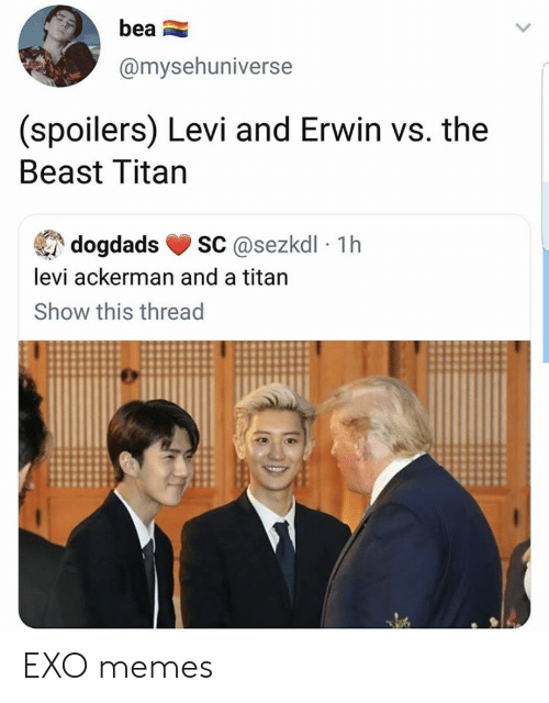 Memes, Exo, and Titan: bea  @mysehuniverse  (spoilers) Levi and Erwin vs. the  Beast Titan  sC@sezkdl 1h  dogdads  levi ackerman and a titan  Show this thread EXO memes