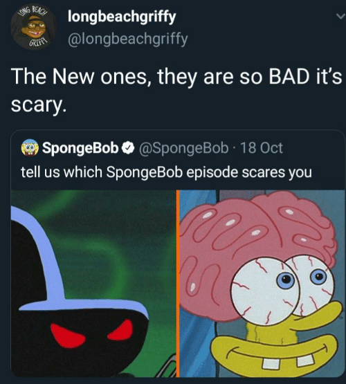 Bad, SpongeBob, and Beach: BEACH  LONG  longbeachgriffy  @longbeachgriffy  GRIFAN  The New ones, they are so BAD it's  scary.  SpongeBob @SpongeBob 18 Oct  tell us which SpongeBob episode scares you
