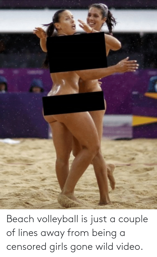 Wild: Beach volleyball is just a couple of lines away from being a censored girls gone wild video.