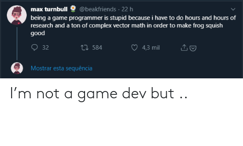 A Game: @beakfriends · 22 h  max turnbull  being a game programmer is stupid because i have to do hours and hours of  research and a ton of complex vector math in order to make frog squish  good  O 32  27 584  4,3 mil  Mostrar esta sequência I'm not a game dev but ..