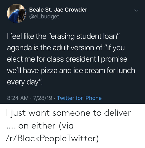 """Budget: Beale St. Jae Crowder  @el_budget  I feel like the """"erasing student loan""""  11  agenda is the adult version of """"if you  elect me for class president I promise  we'll have pizza and ice cream for lunch  every day""""  8:24 AM 7/28/19 Twitter for iPhone I just want someone to deliver …. on either (via /r/BlackPeopleTwitter)"""