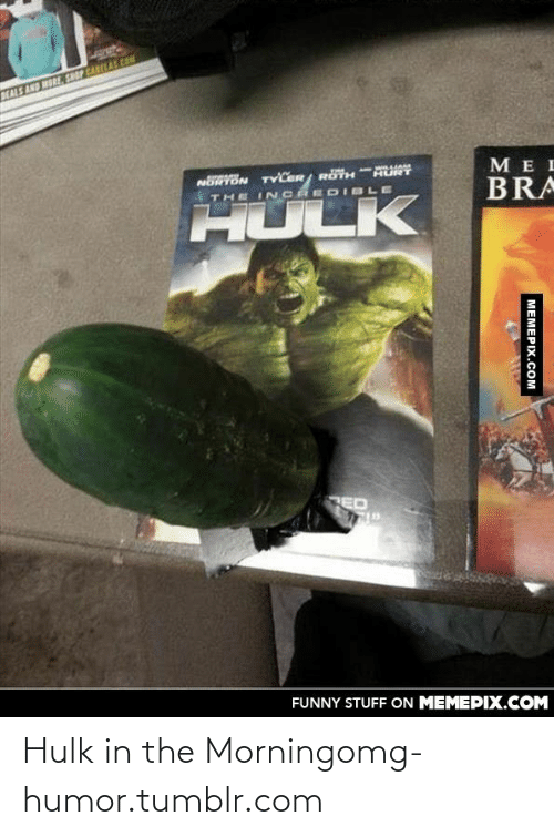 Beals: BEALS AND MORE, SHOP CARLAL CO  MEI  A ww.LIA  HURT  NORTON TYLER/ RÖTH  BRA  THE IN CRED IBLE  HULK  ED  FUNNY STUFF ON MEMEPIX.COM  МЕМЕРIХ.СOм Hulk in the Morningomg-humor.tumblr.com