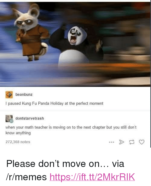 """Kung Fu Panda: beanbunz  I paused Kung Fu Panda Holiday at the perfect moment  dontstarvetrash  when your math teacher is moving on to the next chapter but you still don't  know anything  272,368 notes <p>Please don&rsquo;t move on&hellip; via /r/memes <a href=""""https://ift.tt/2MkrRIK"""">https://ift.tt/2MkrRIK</a></p>"""