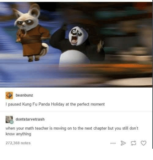 Kung Fu Panda: beanbunz  I paused Kung Fu Panda Holiday at the perfect moment  dontstarvetrash  when your math teacher is moving on to the next chapter but you still don't  know anything  272,368 notes