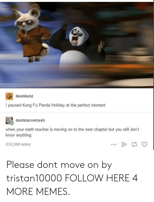 Kung Fu Panda: beanbunz  I paused Kung Fu Panda Holiday at the perfect moment  dontstarvetrash  when your math teacher is moving on to the next chapter but you still don't  know anything  272,368 notes Please dont move on by tristan10000 FOLLOW HERE 4 MORE MEMES.