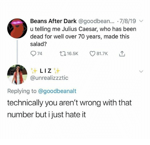 Telling Me: Beans After Dark @goodbean... 7/8/19  u telling me Julius Caesar, who has been  dead for well over 70 years, made this  salad?  74  t16.5K  81.7K  LIZ  @unrealizzztic  Replying to @goodbeanalt  technically you aren't wrong with that  number but i just hate it