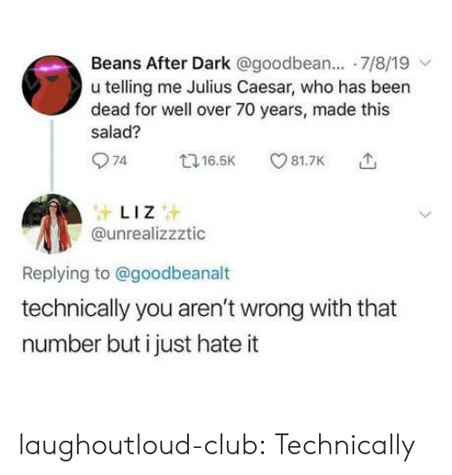 Telling Me: Beans After Dark @goodbean.... 7/8/19  u telling me Julius Caesar, who has been  dead for well over 70 years, made this  salad?  74  81.7K  t16.5K  LIZ  @unrealizzztic  Replying to@goodbeanalt  technically you aren't wrong with that  number but i just hate it laughoutloud-club:  Technically