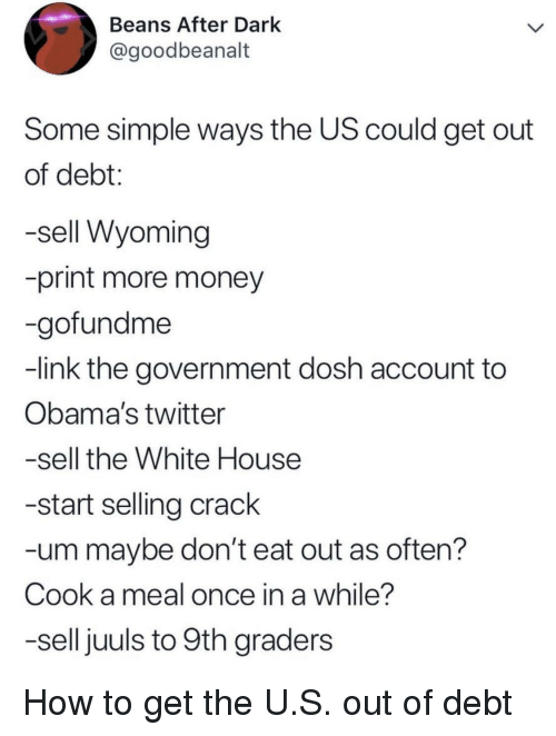 Money, Twitter, and White House: Beans After Dark  @goodbeanalt  Some simple ways the US could get out  of debt:  -sell Wyoming  -print more money  -gofundme  -link the government dosh account to  Obama's twitter  -sell the White House  -start selling crack  -um maybe don't eat out as often?  Cook a meal once in a while?  -sell juuls to 9th graders How to get the U.S. out of debt