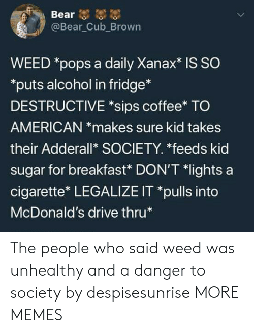 Alcoholes: @Bear Cub_Brown  WEED *pops a daily Xanax* is SO  puts alcohol in fridge*  DESTRUCTIVE *sips coffee* TO  AMERICAN *makes sure kid takes  their Adderall* SOCIETY. *feeds kid  sugar for breakfast* DON'T *lights a  cigarette* LEGALIZE IT *pulls into  McDonald's drive thru The people who said weed was unhealthy and a danger to society by despisesunrise MORE MEMES