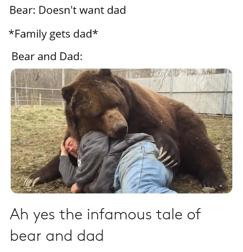 Infamous: Bear: Doesn't want dad  *Family gets dad  Bear and Dad: Ah yes the infamous tale of bear and dad