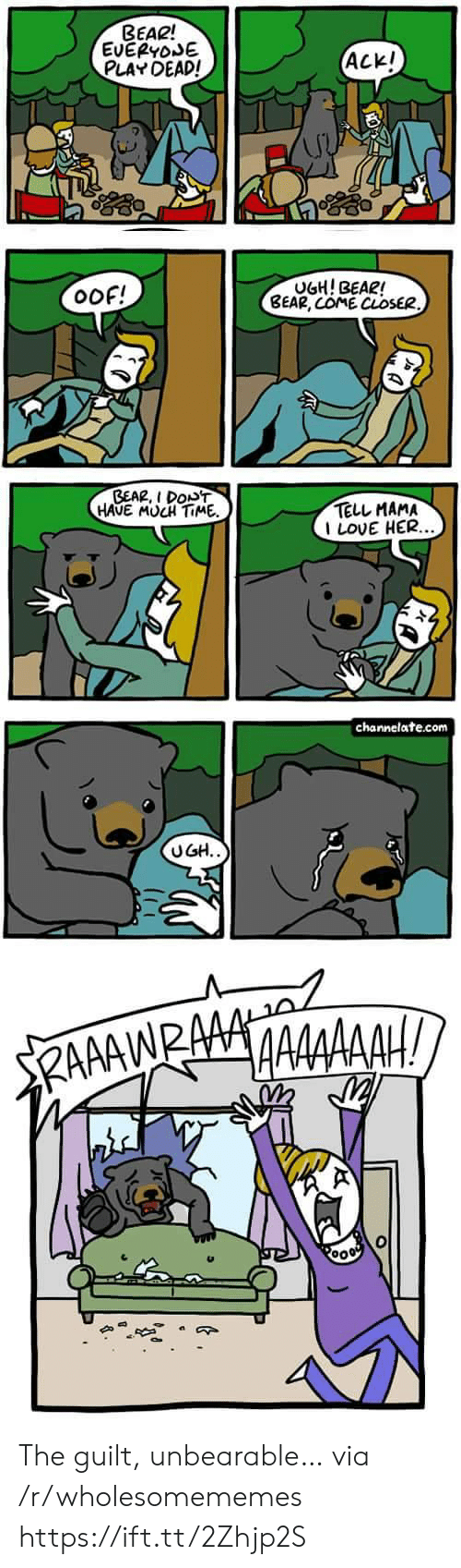 channelate: BEAR!  EVERYOSE  PLAY DEAD!  ACK!  UGH! BEAR!  BEAR, COME CLOSER.  oOf!  BEAR, I DONT  HAVE MUCH TIME  TELL MAMA  I LOVE HER...  channelate.com  UGH..  RAAAWRAAA The guilt, unbearable… via /r/wholesomememes https://ift.tt/2Zhjp2S