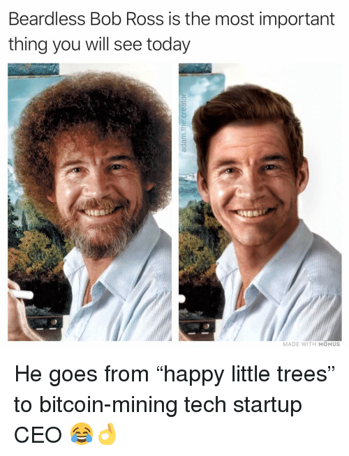 "Memes, Bob Ross, and Today: Beardless Bob Ross is the most important  thing you will see today  MADE WITH MOMUS He goes from ""happy little trees"" to bitcoin-mining tech startup CEO 😂👌"