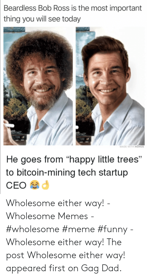 """Memes Wholesome: Beardless Bob Ross is the most important  thing you will see today  MADE WITH MOMUS  He goes from """"happy little trees""""  to bitcoin-mining tech startup  CEO Wholesome either way! - Wholesome Memes - #wholesome #meme #funny - Wholesome either way! The post Wholesome either way! appeared first on Gag Dad."""
