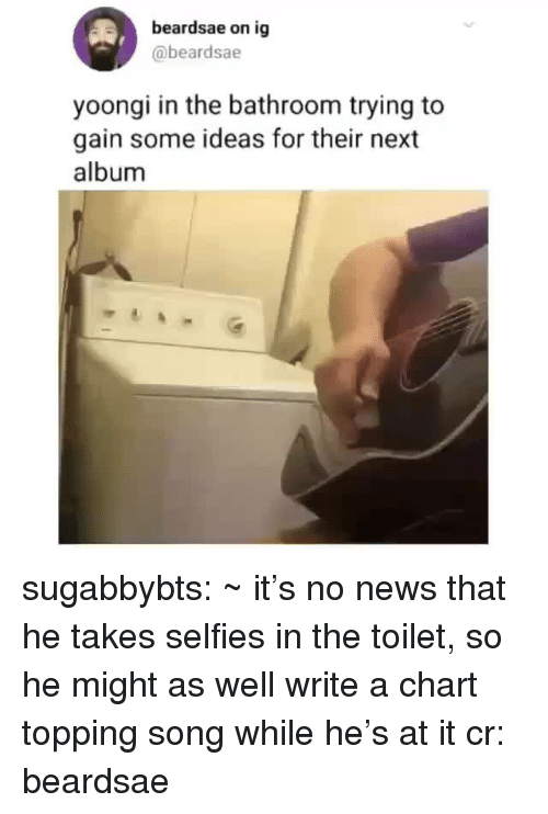 News, Tumblr, and Blog: beardsae on ig  @beardsae  yoongi in the bathroom trying to  gain some ideas for their next  album sugabbybts: ~ it's no news that he takes selfies in the toilet, so he might as well write a chart topping song while he's at it cr: beardsae