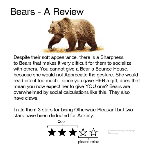 Dank, Too Much, and Anxiety: Bears - A Review  Despite their soft appearance, there is a Sharpness  to Bears that makes it very difficult for them to socialize  with others. You cannot give a Bear a Bounce House,  because she would not Appreciate the gesture. She would  read into it too much since you gave HER a gift, does that  mean you now expect her to give YOU one? Bears are  overwhelmed by social calculations like this. They also  have claws.  I rate them 3 stars for being Otherwise Pleasant but two  stars have been deducted for Anxiety  Cool  @welcometomymemepage  @wtmmp  please relax
