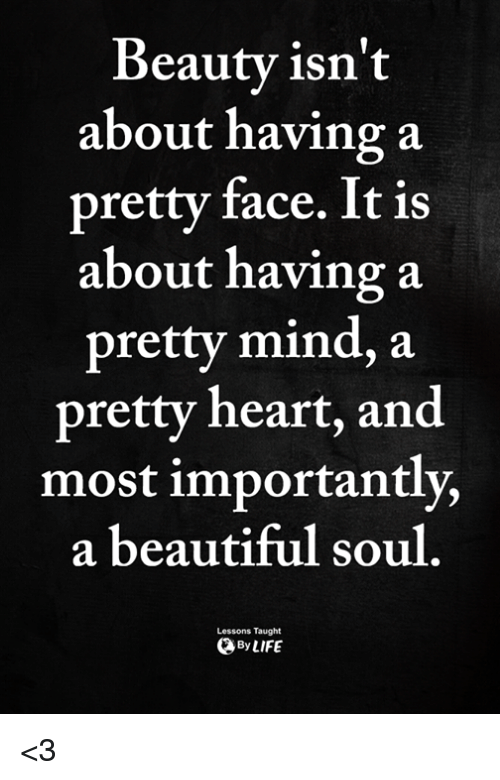 Beautiful, Memes, and Heart: Beautv isn't  about having a  pretty face. It is  about having a  pretty mind, a  pretty heart, and  most importantly,  a beautiful soul  Lessons Taught  ByLIFE <3