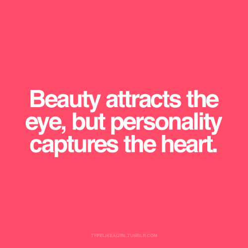 the heart: Beauty attracts the  eye, but personality  captures the heart.  TYPELIKEAGIRL.TUMBLR.COM